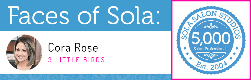 Faces of sola cora rose sola salon studios for 3 little birds salon