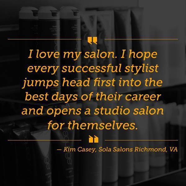 "Quote by studio owner Kim Casey ""I love my salon. I hope every successful stylist jumps head first into the best days of their career and opens a studio salon for themselves."""