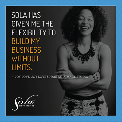 "Quote from stylist Joy Love ""Sola has given me the flexibility to build my business without limits"""