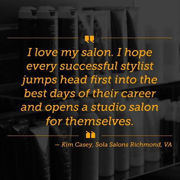 "Quote by studio owner Kim Casey ""I love my salon. I hope every successful stylist jumps head fist into the best days of their career and opens a studio salon for themselves."""